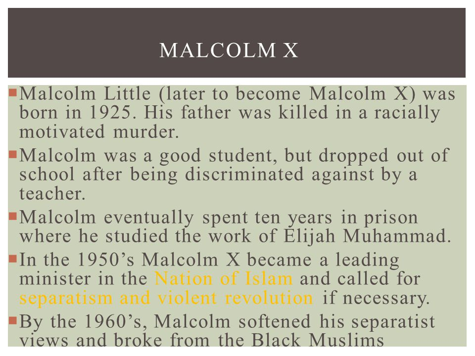 Malcolm X Malcolm Little (later to become Malcolm X) was born in 1925. His father was killed in a racially motivated murder.