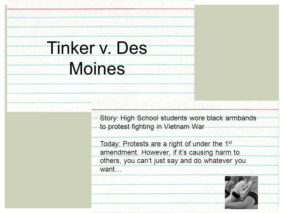 Tinker v. Des Moines Story: High School students wore black armbands to protest fighting in Vietnam War.