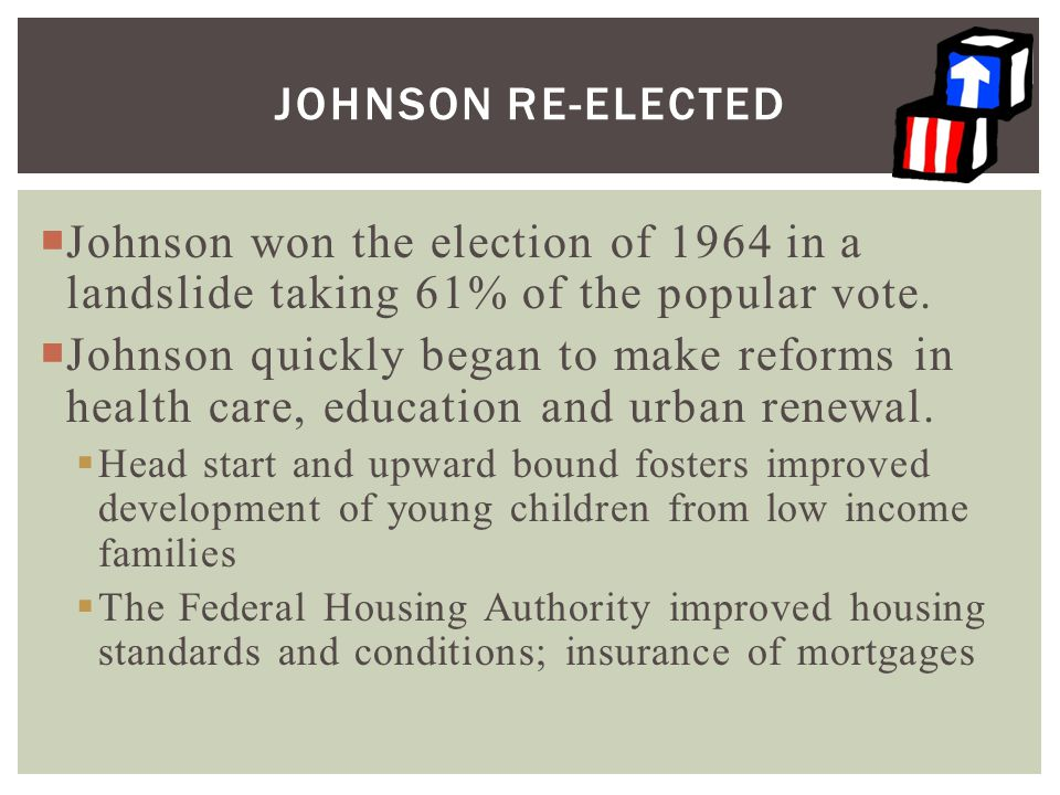 Johnson Re-elected Johnson won the election of 1964 in a landslide taking 61% of the popular vote.