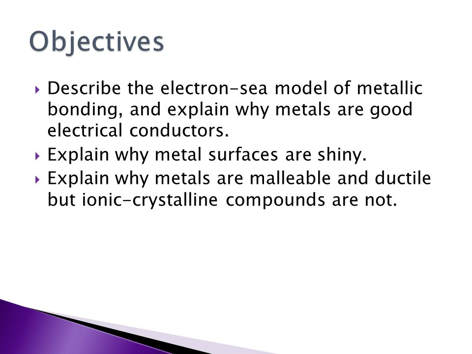 Objectives Describe the electron-sea model of metallic bonding, and explain why metals are good electrical conductors.