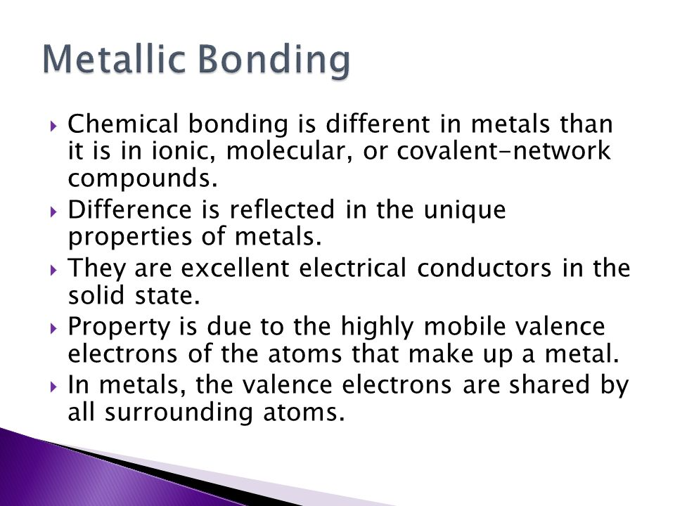 Metallic Bonding Chemical bonding is different in metals than it is in ionic, molecular, or covalent-network compounds.