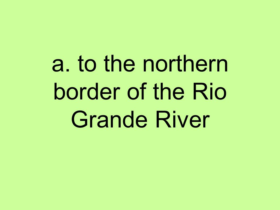 a. to the northern border of the Rio Grande River