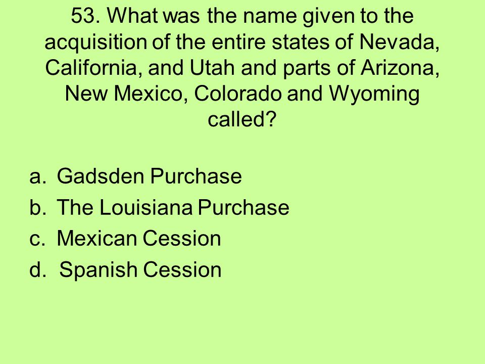 53. What was the name given to the acquisition of the entire states of Nevada, California, and Utah and parts of Arizona, New Mexico, Colorado and Wyoming called