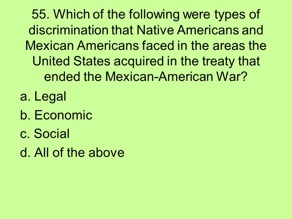 55. Which of the following were types of discrimination that Native Americans and Mexican Americans faced in the areas the United States acquired in the treaty that ended the Mexican-American War