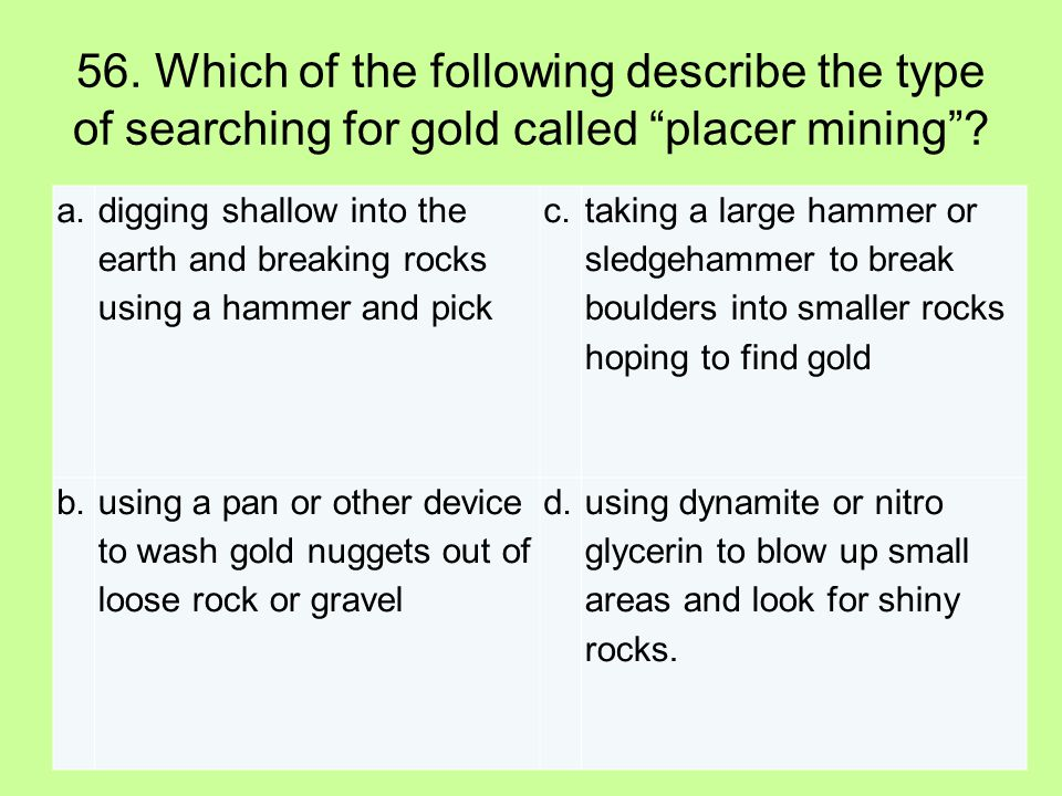 56. Which of the following describe the type of searching for gold called placer mining