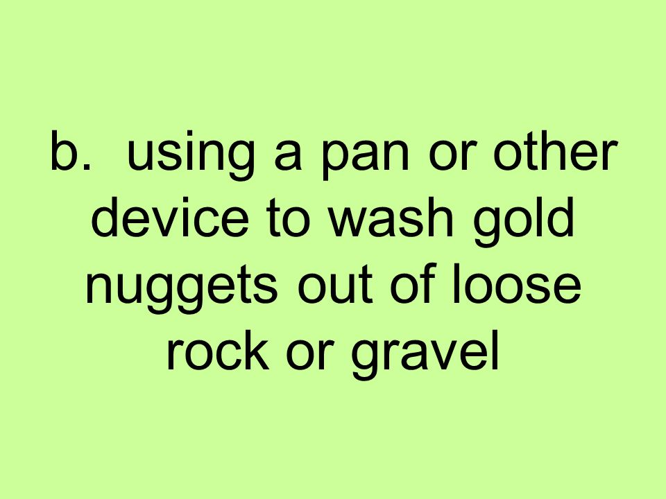 b. using a pan or other device to wash gold nuggets out of loose rock or gravel