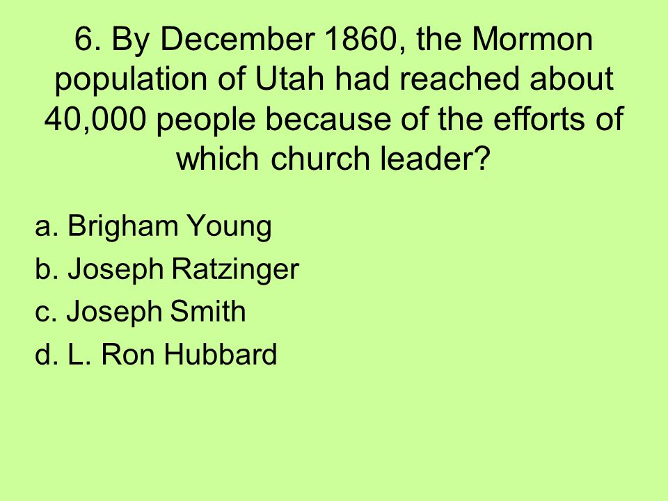 6. By December 1860, the Mormon population of Utah had reached about 40,000 people because of the efforts of which church leader