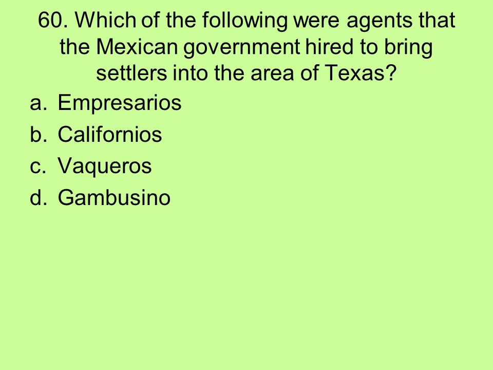 60. Which of the following were agents that the Mexican government hired to bring settlers into the area of Texas