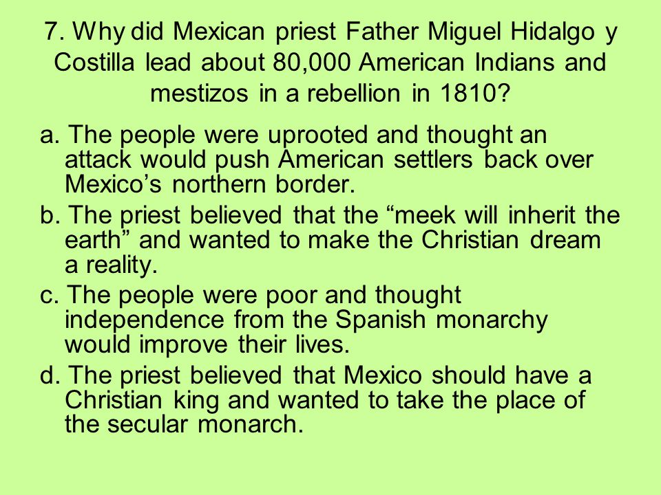 7. Why did Mexican priest Father Miguel Hidalgo y Costilla lead about 80,000 American Indians and mestizos in a rebellion in 1810