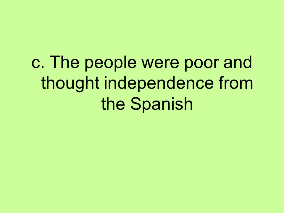 c. The people were poor and thought independence from the Spanish