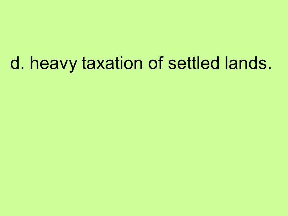 d. heavy taxation of settled lands.