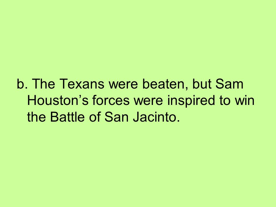 b. The Texans were beaten, but Sam Houston's forces were inspired to win the Battle of San Jacinto.