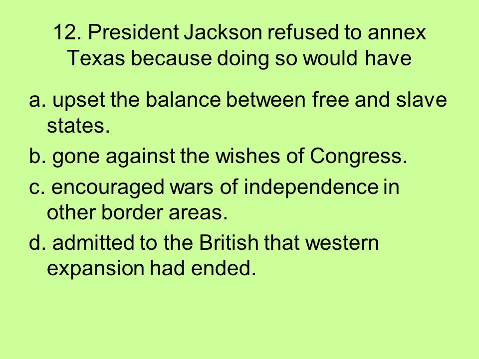 12. President Jackson refused to annex Texas because doing so would have