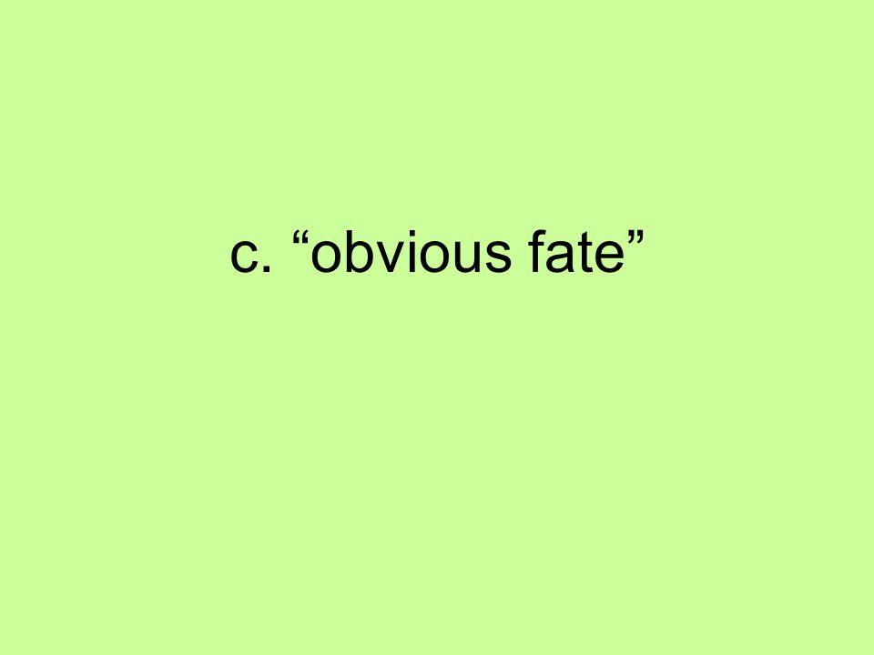 c. obvious fate