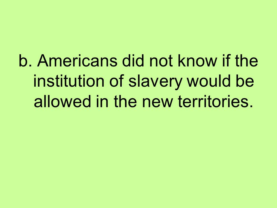 b. Americans did not know if the institution of slavery would be allowed in the new territories.