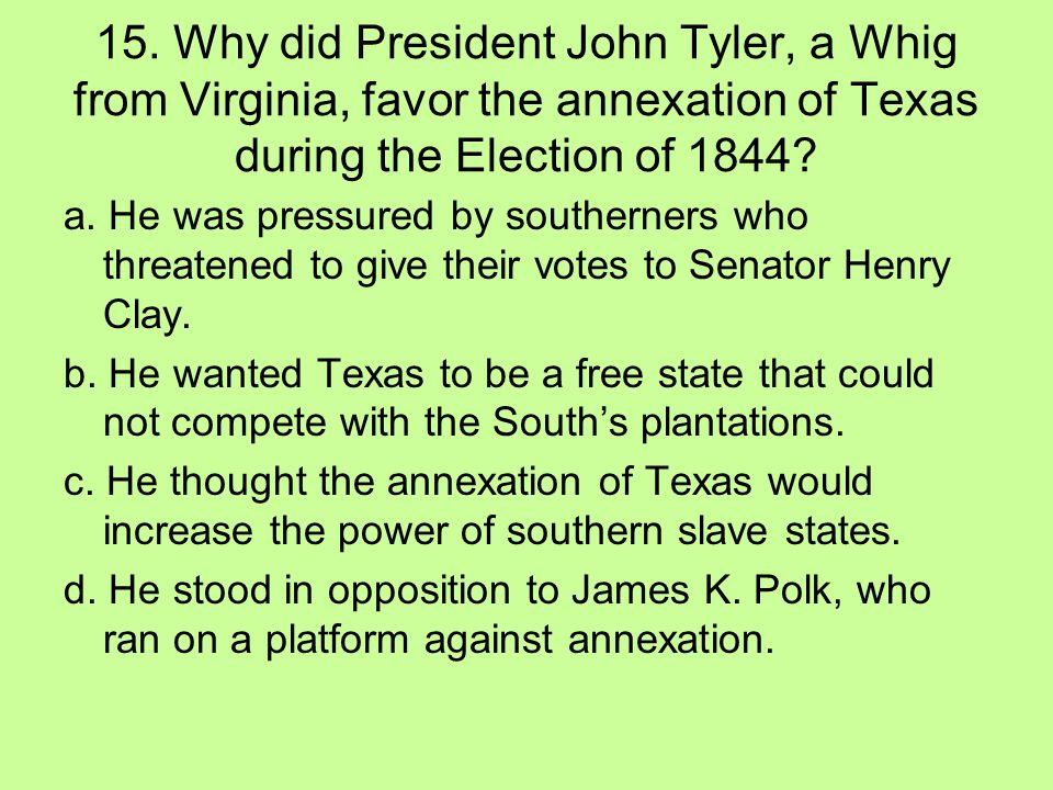 15. Why did President John Tyler, a Whig from Virginia, favor the annexation of Texas during the Election of 1844