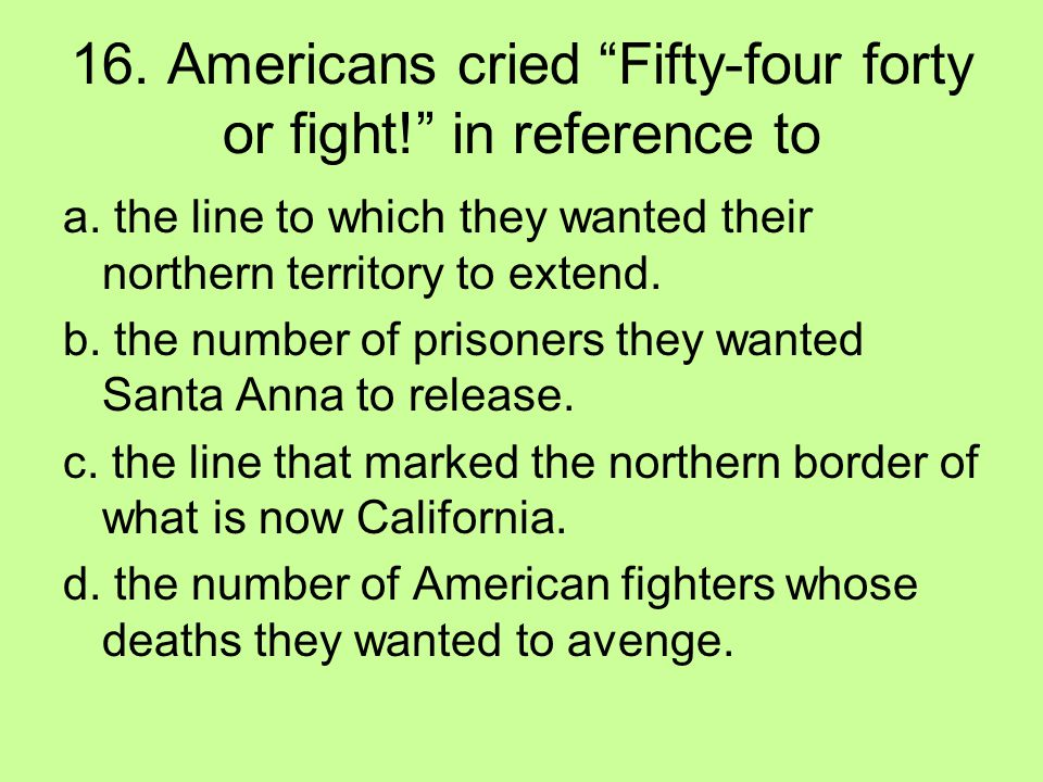 16. Americans cried Fifty-four forty or fight! in reference to