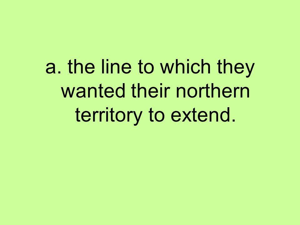 a. the line to which they wanted their northern territory to extend.