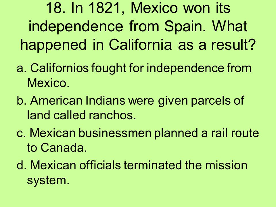 18. In 1821, Mexico won its independence from Spain