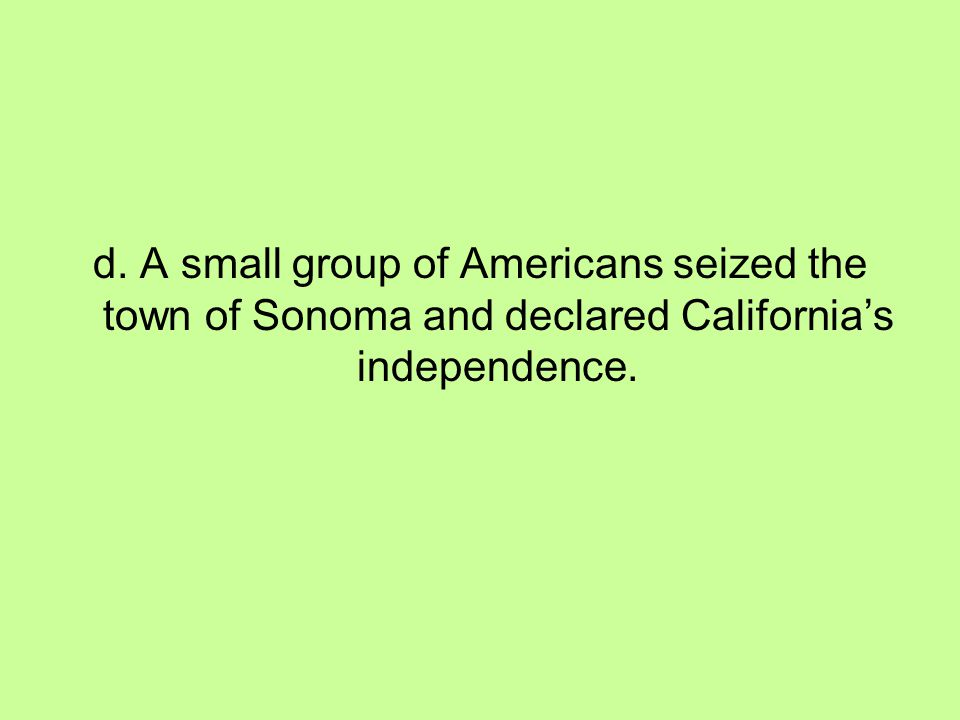 d. A small group of Americans seized the town of Sonoma and declared California's independence.