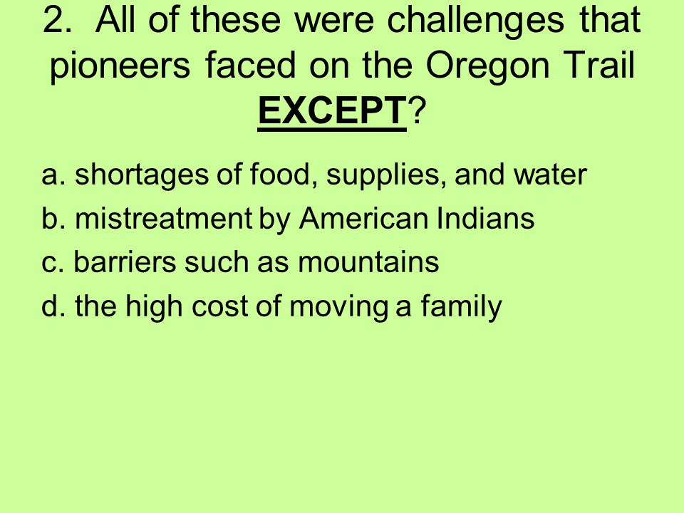 2. All of these were challenges that pioneers faced on the Oregon Trail EXCEPT