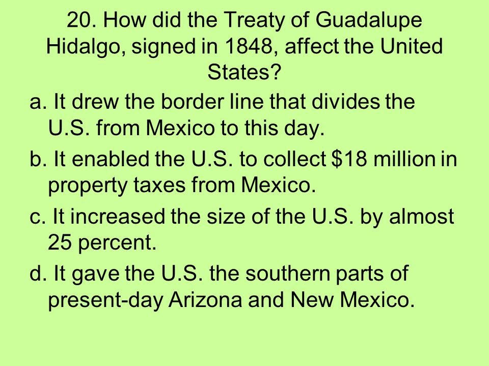 20. How did the Treaty of Guadalupe Hidalgo, signed in 1848, affect the United States