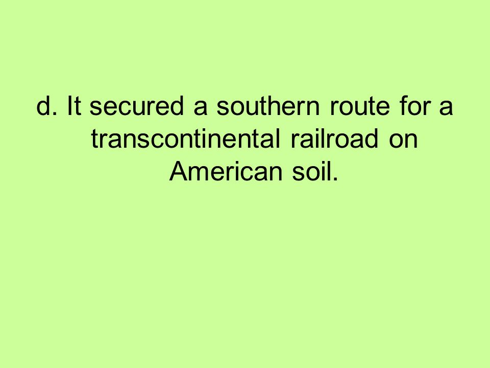 d. It secured a southern route for a transcontinental railroad on American soil.