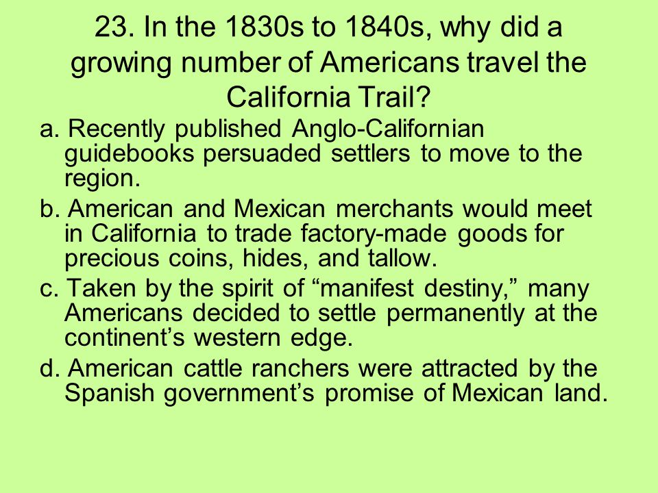 23. In the 1830s to 1840s, why did a growing number of Americans travel the California Trail
