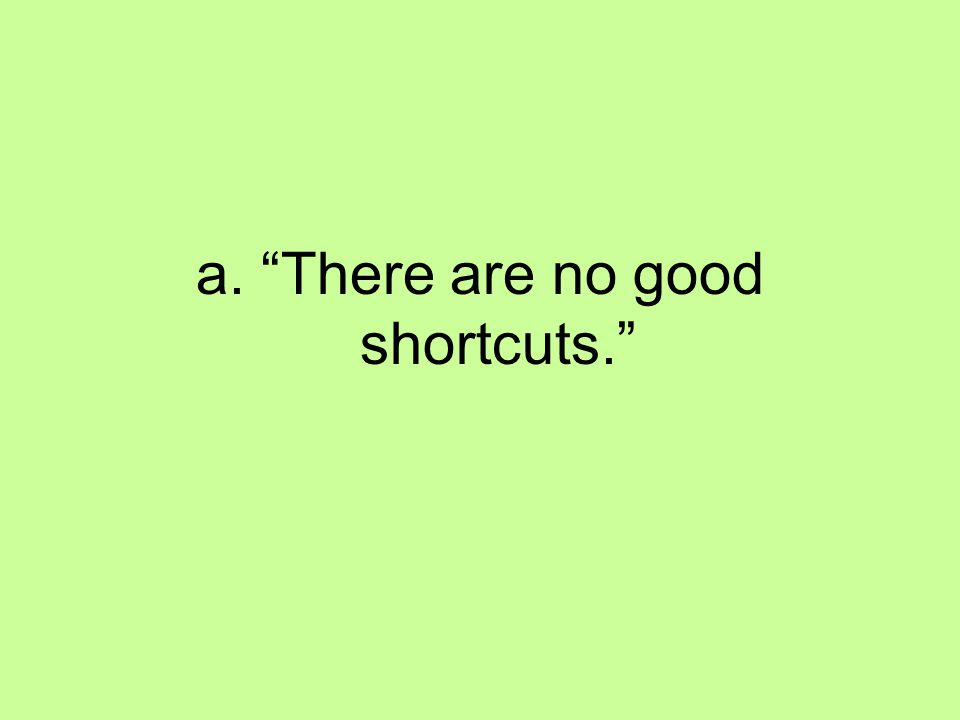 a. There are no good shortcuts.
