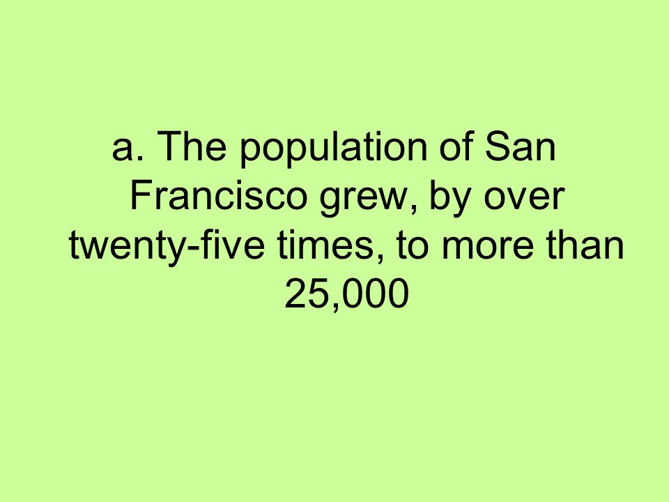 a. The population of San Francisco grew, by over twenty-five times, to more than 25,000