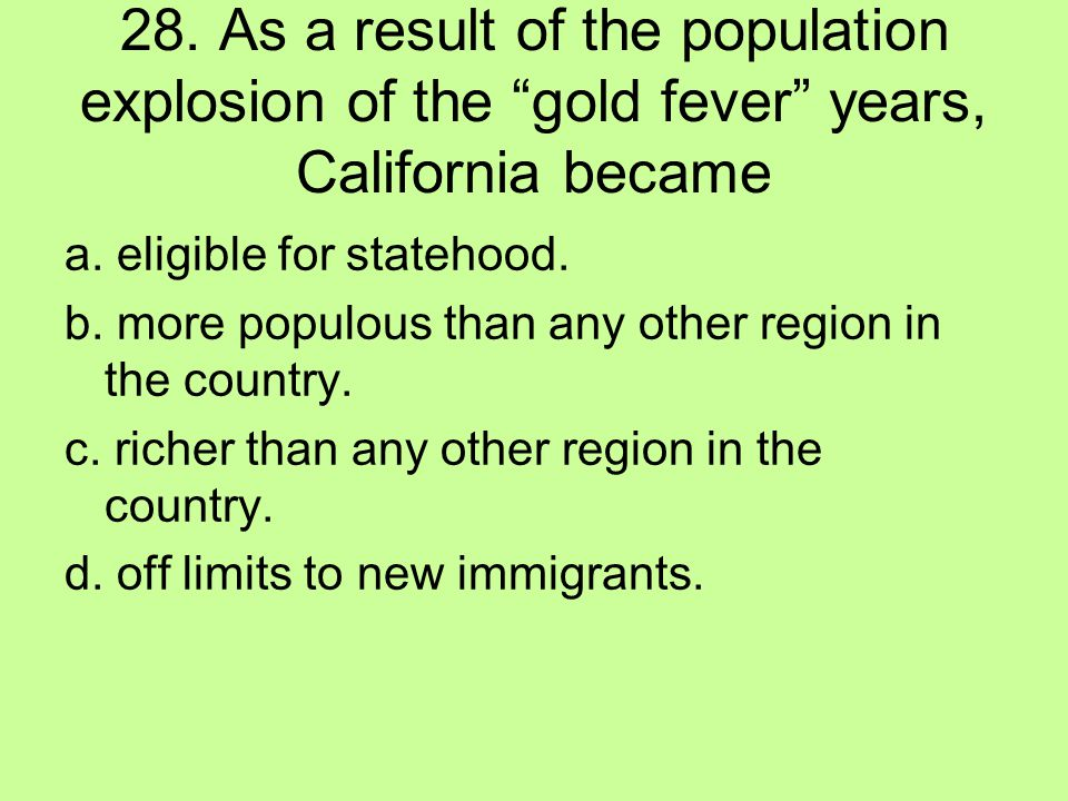 28. As a result of the population explosion of the gold fever years, California became