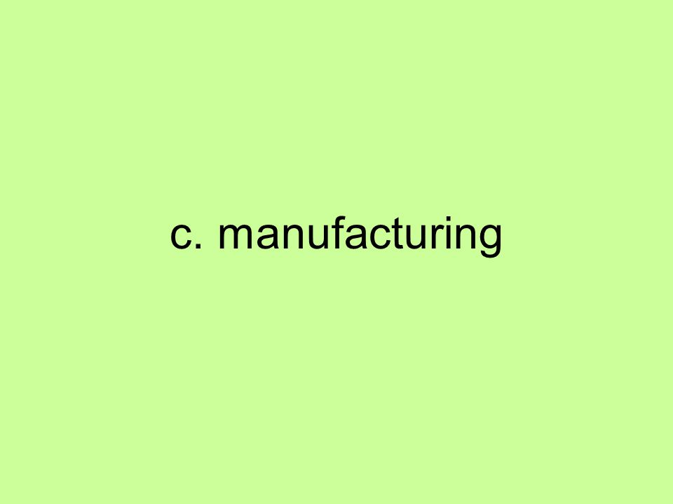 c. manufacturing