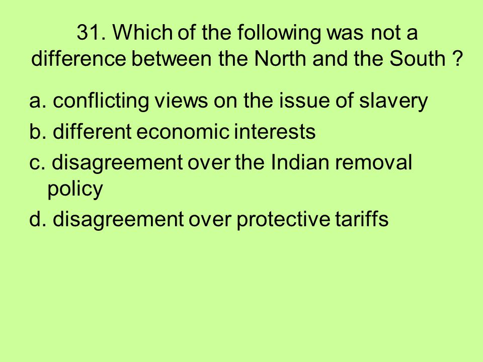 31. Which of the following was not a difference between the North and the South