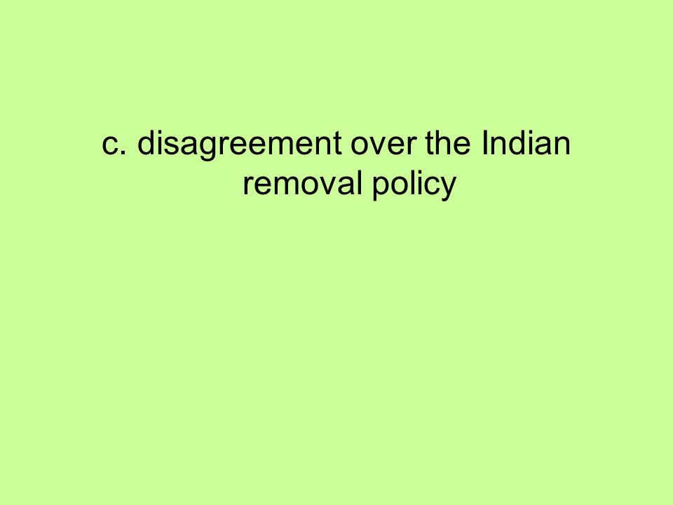c. disagreement over the Indian removal policy