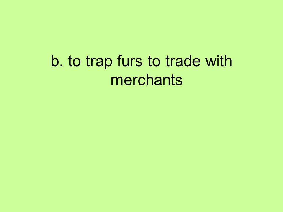 b. to trap furs to trade with merchants