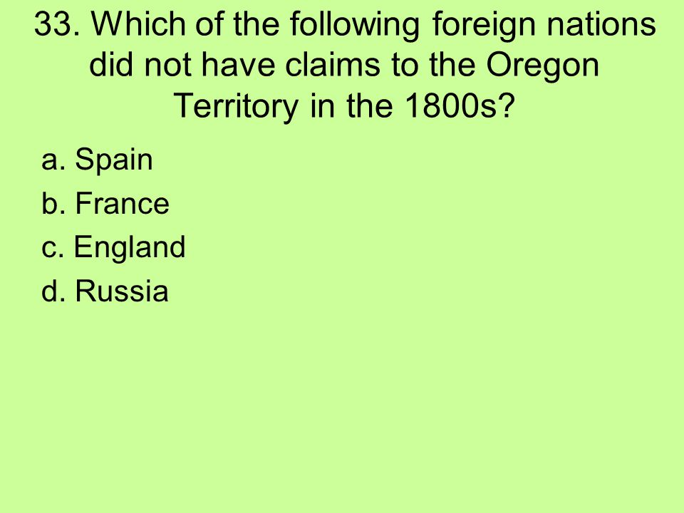 33. Which of the following foreign nations did not have claims to the Oregon Territory in the 1800s