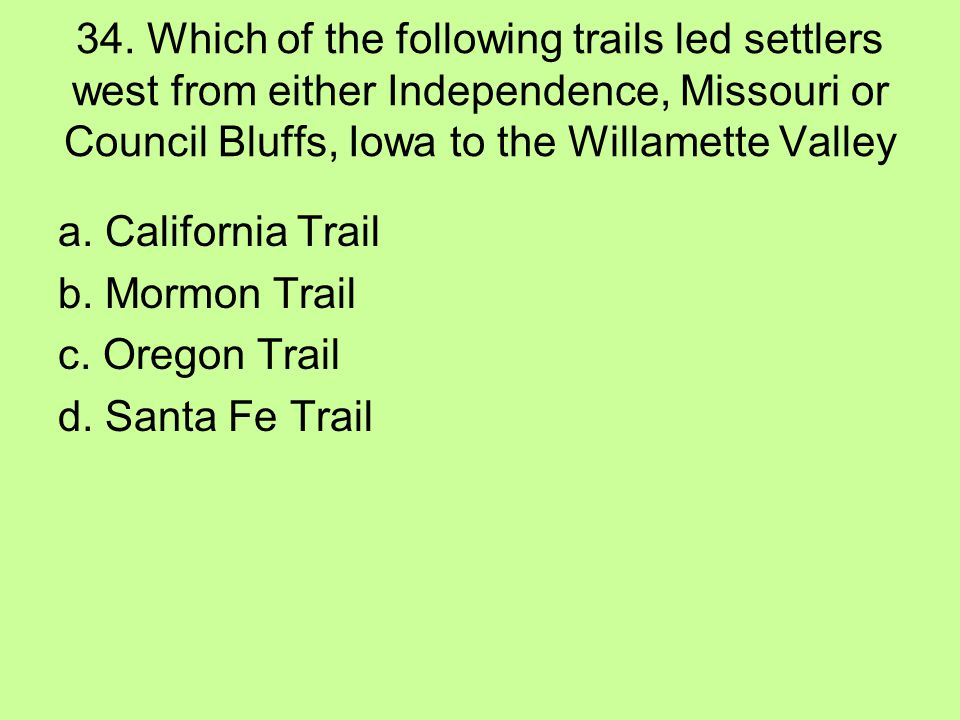 34. Which of the following trails led settlers west from either Independence, Missouri or Council Bluffs, Iowa to the Willamette Valley