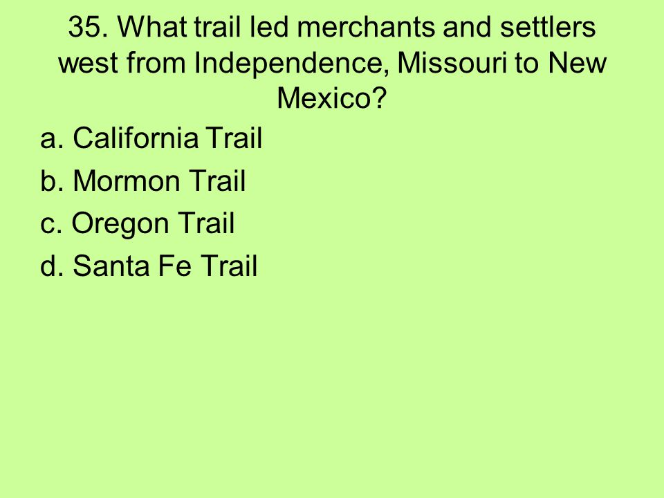 35. What trail led merchants and settlers west from Independence, Missouri to New Mexico