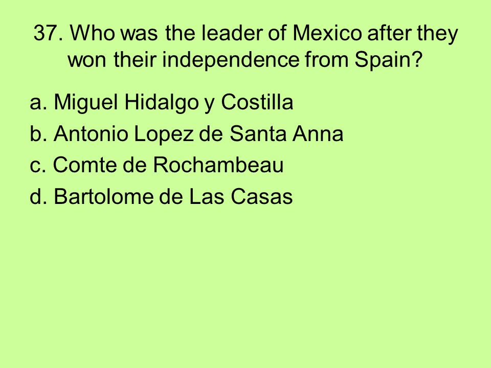 37. Who was the leader of Mexico after they won their independence from Spain