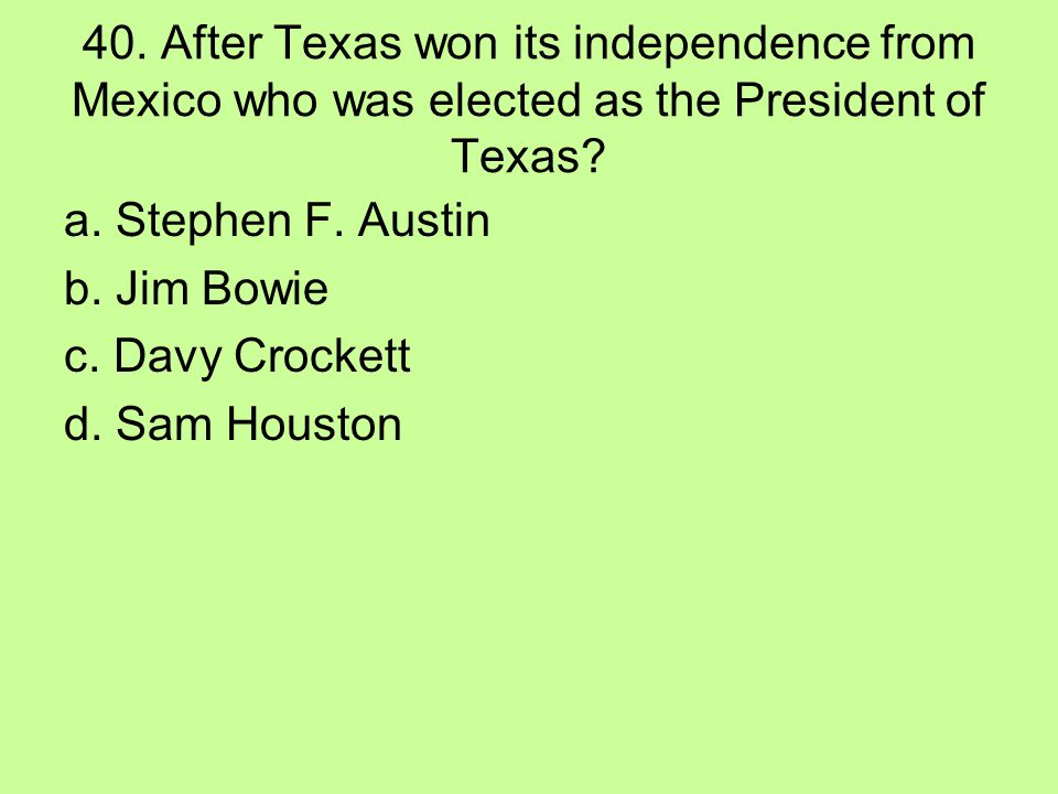 40. After Texas won its independence from Mexico who was elected as the President of Texas