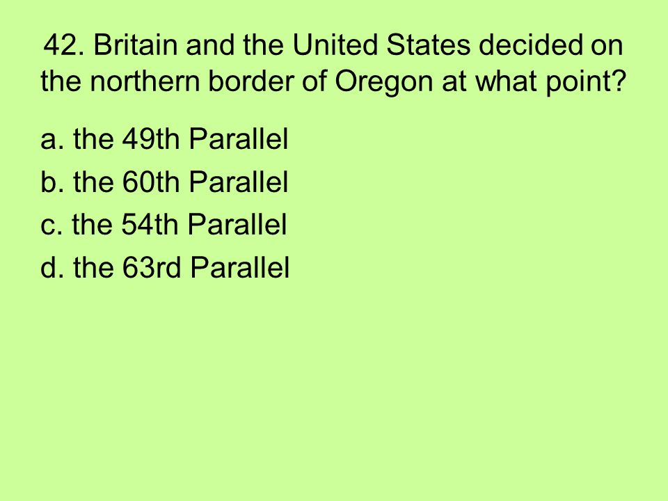 42. Britain and the United States decided on the northern border of Oregon at what point