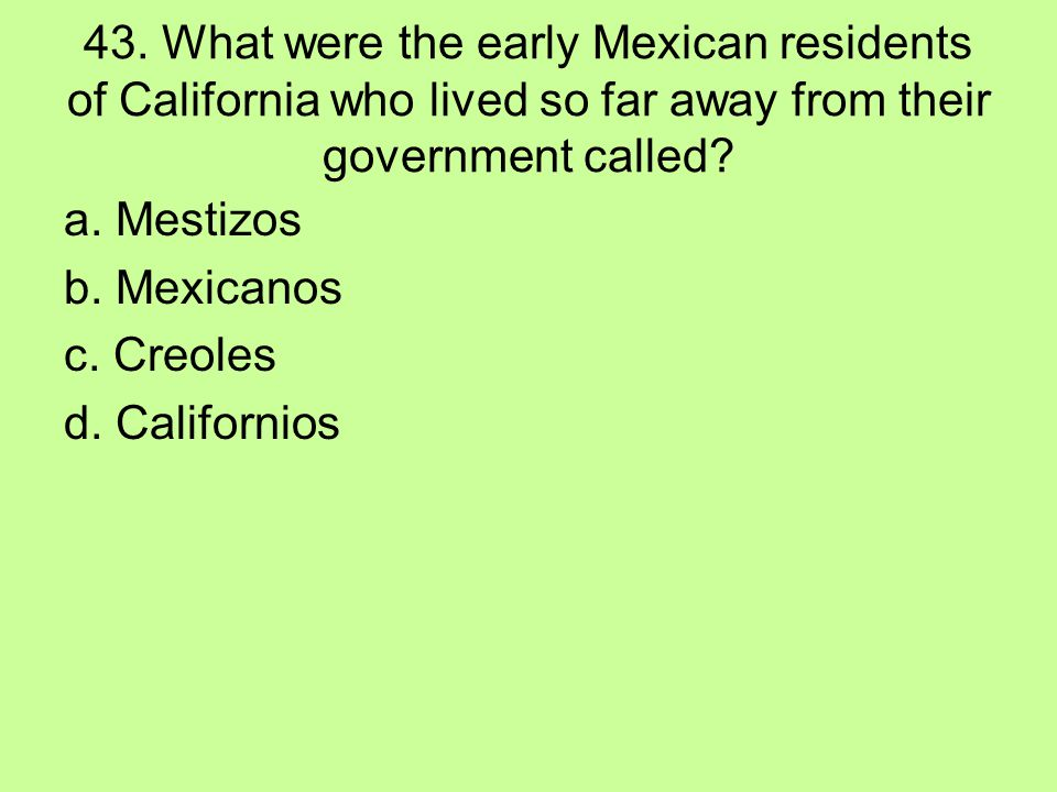 43. What were the early Mexican residents of California who lived so far away from their government called