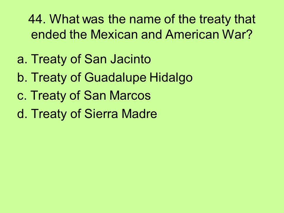 44. What was the name of the treaty that ended the Mexican and American War