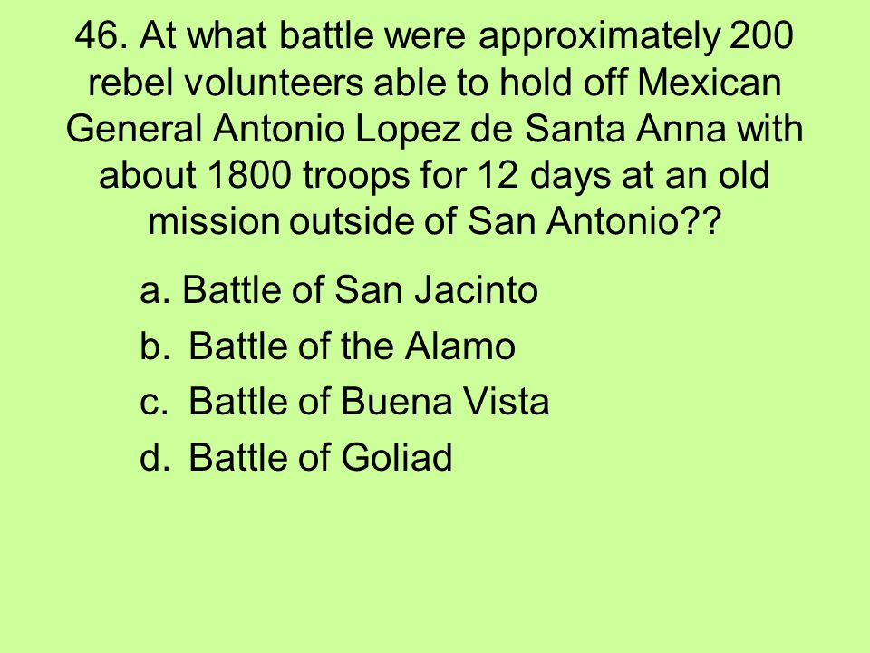 46. At what battle were approximately 200 rebel volunteers able to hold off Mexican General Antonio Lopez de Santa Anna with about 1800 troops for 12 days at an old mission outside of San Antonio