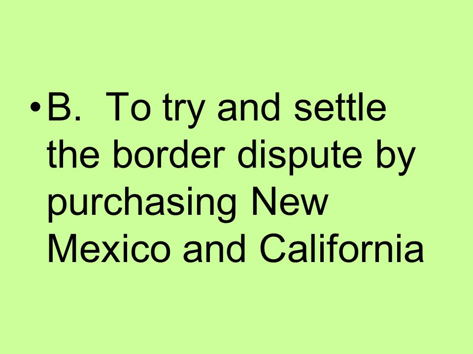 B. To try and settle the border dispute by purchasing New Mexico and California