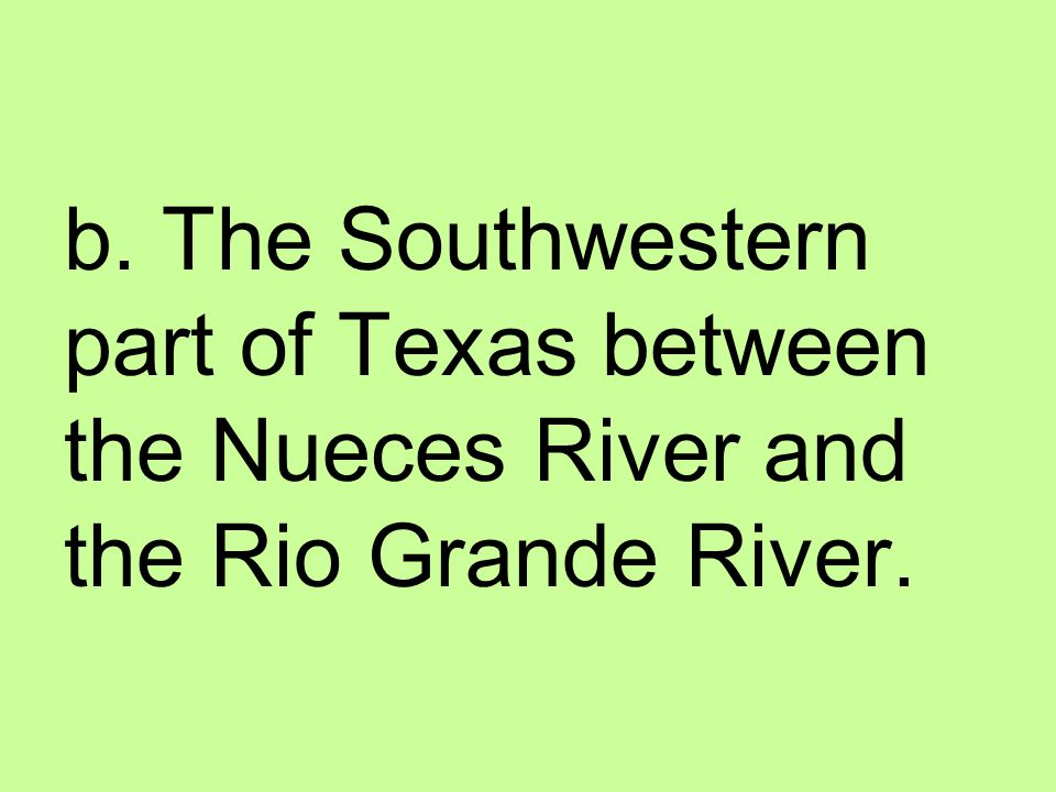 b. The Southwestern part of Texas between the Nueces River and the Rio Grande River.