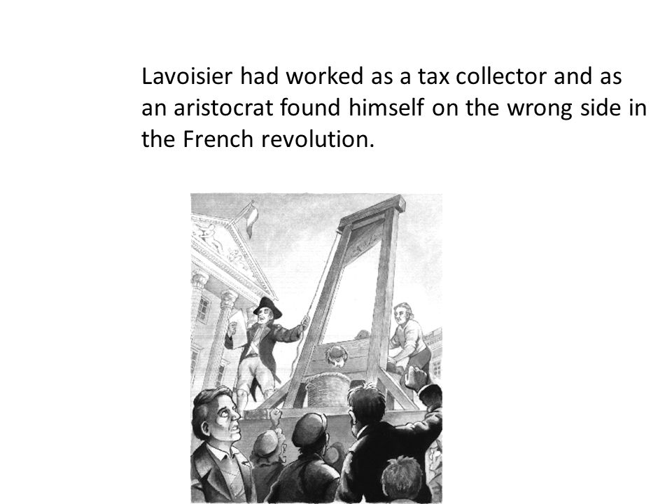 Lavoisier had worked as a tax collector and as an aristocrat found himself on the wrong side in the French revolution.