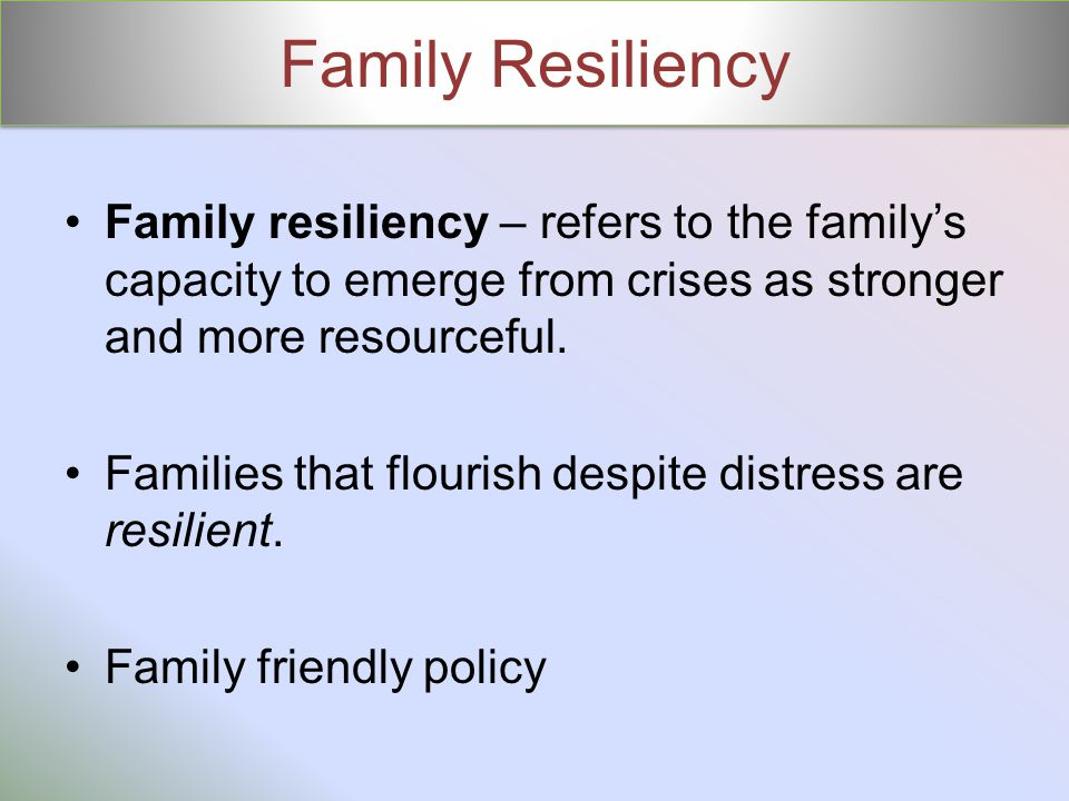 Family Resiliency Family resiliency – refers to the family's capacity to emerge from crises as stronger and more resourceful.