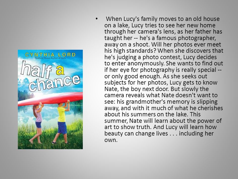 When Lucy s family moves to an old house on a lake, Lucy tries to see her new home through her camera s lens, as her father has taught her -- he s a famous photographer, away on a shoot.