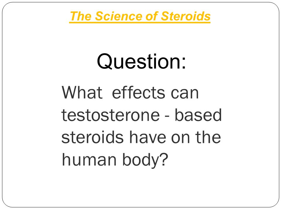 What effects can testosterone - based steroids have on the human body